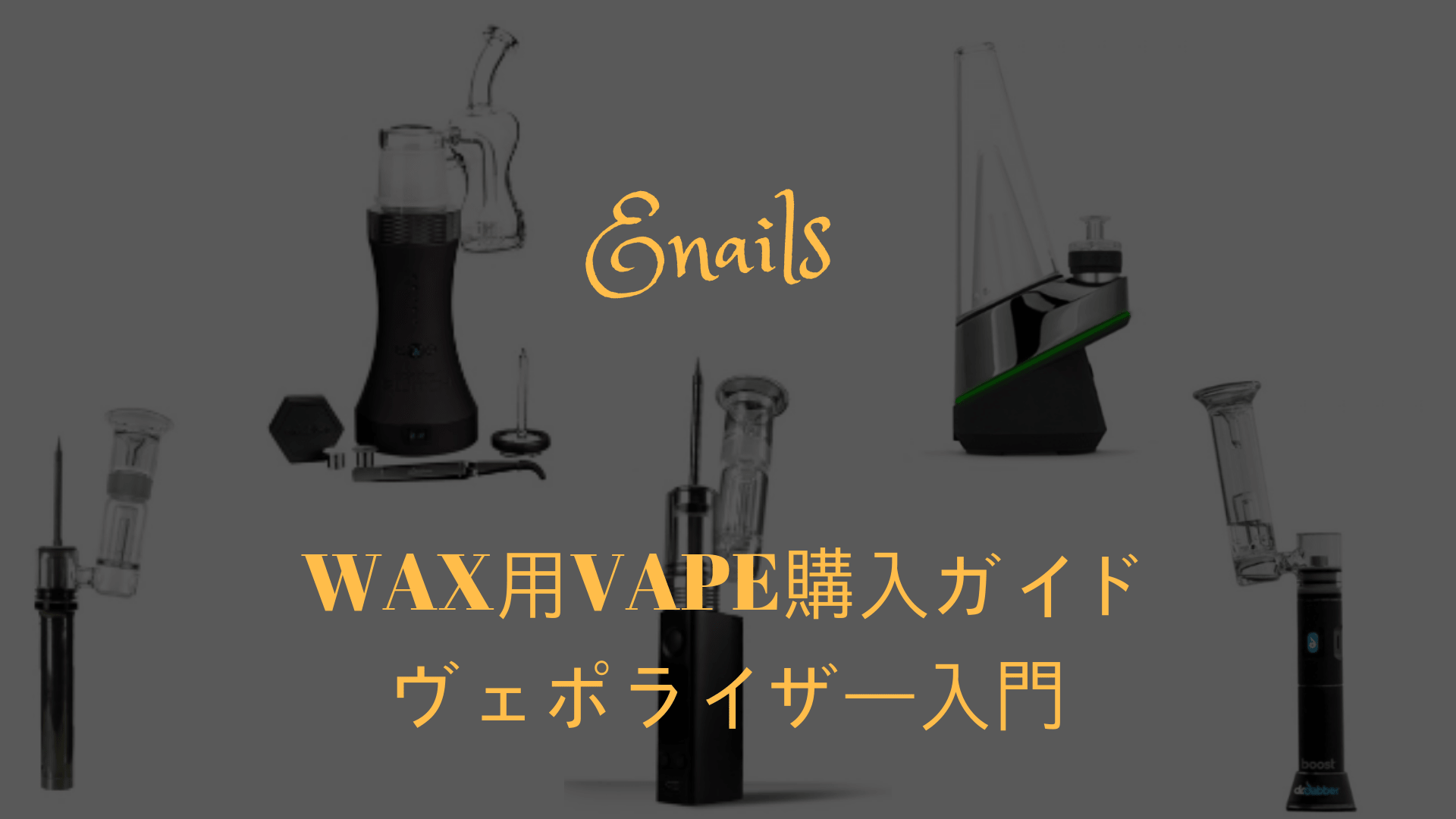 WAX用VAPE購入ガイド ヴェポライザー入門とEnails